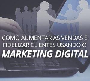 Como aumentar as vendas e fidelizar clientes usando o marketing digital